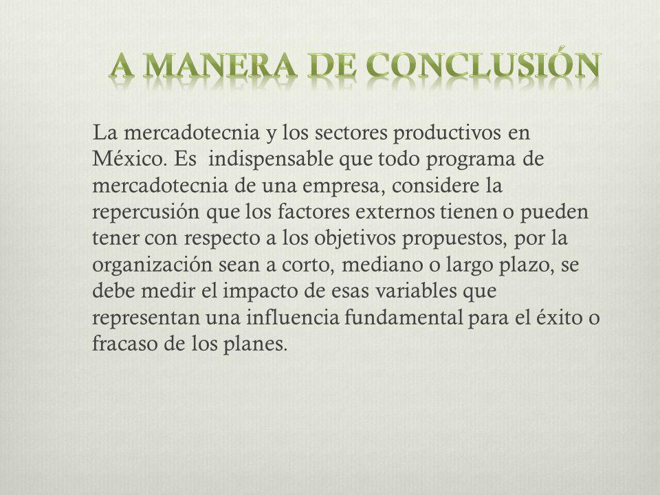 La mercadotecnia y los sectores productivos en México. Es indispensable que todo programa de mercadotecnia de una empresa, considere la repercusión qu