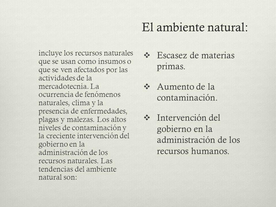El ambiente natural: incluye los recursos naturales que se usan como insumos o que se ven afectados por las actividades de la mercadotecnia. La ocurre