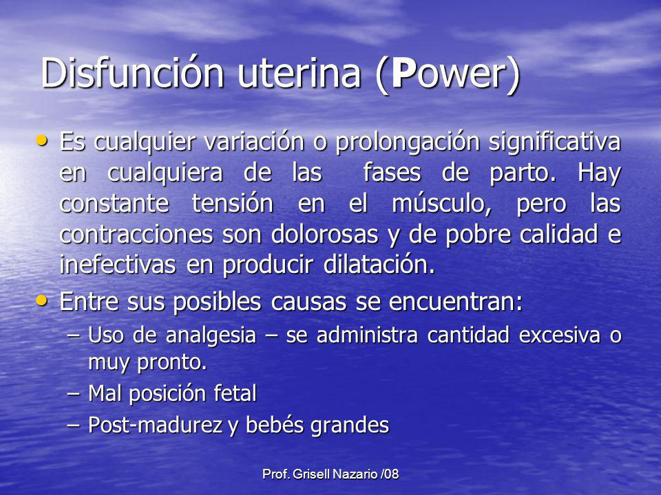 Prof. Grisell Nazario /08 Disfunción uterina (Power) Es cualquier variación o prolongación significativa en cualquiera de las fases de parto. Hay cons