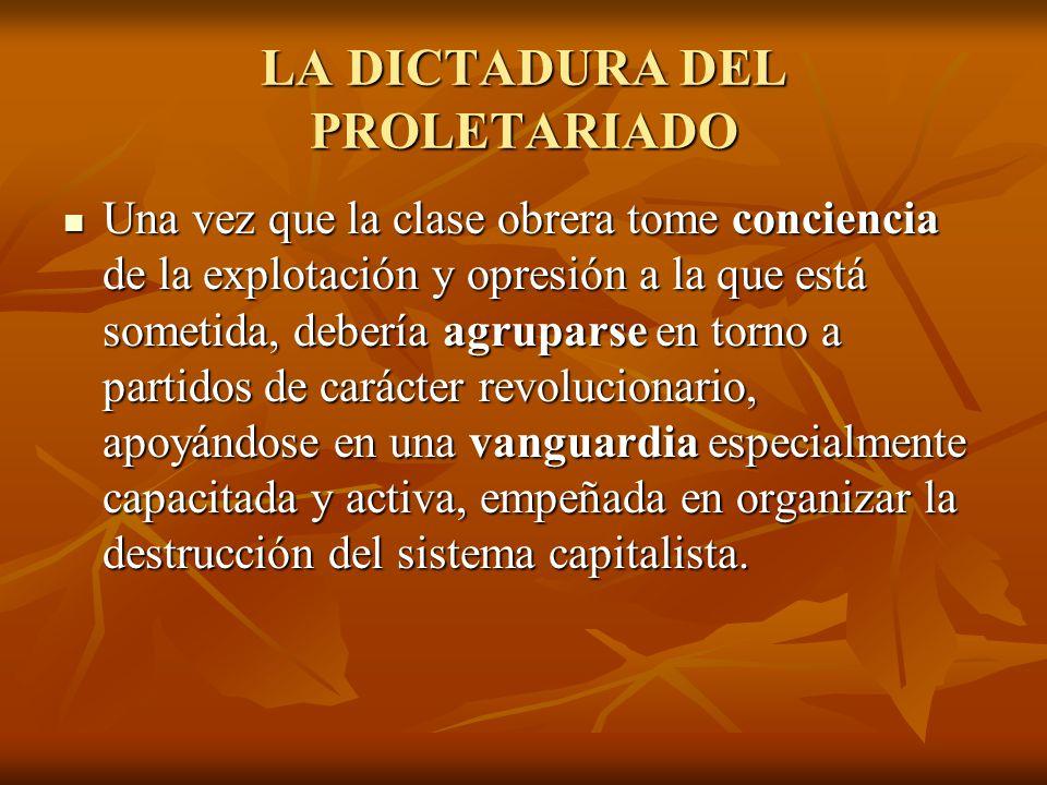 LA DICTADURA DEL PROLETARIADO Una vez que la clase obrera tome conciencia de la explotación y opresión a la que está sometida, debería agruparse en torno a partidos de carácter revolucionario, apoyándose en una vanguardia especialmente capacitada y activa, empeñada en organizar la destrucción del sistema capitalista.