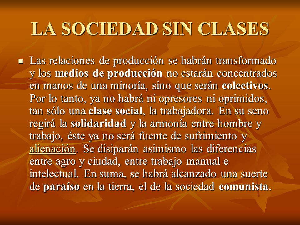 LA SOCIEDAD SIN CLASES Las relaciones de producción se habrán transformado y los medios de producción no estarán concentrados en manos de una minoría, sino que serán colectivos.