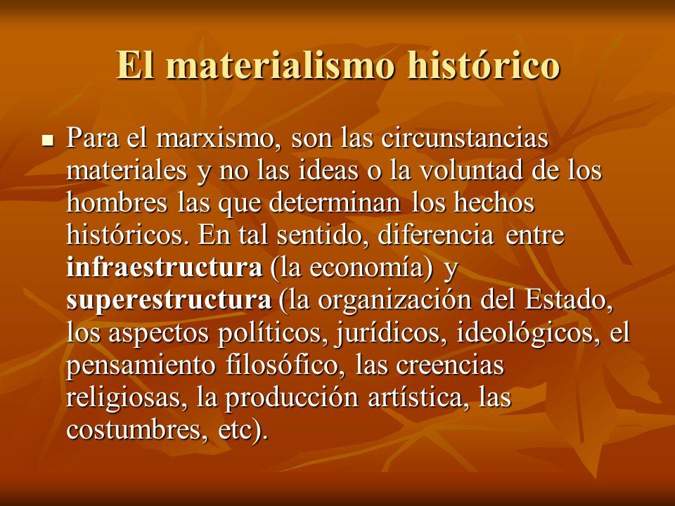 El materialismo histórico Para el marxismo, son las circunstancias materiales y no las ideas o la voluntad de los hombres las que determinan los hecho