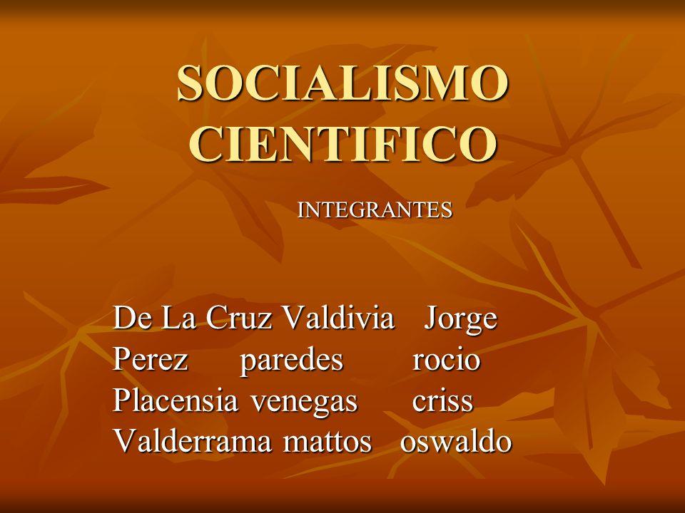 SOCIALISMO CIENTIFICO INTEGRANTES De La Cruz Valdivia Jorge Perez paredes rocio Placensia venegas criss Valderrama mattos oswaldo
