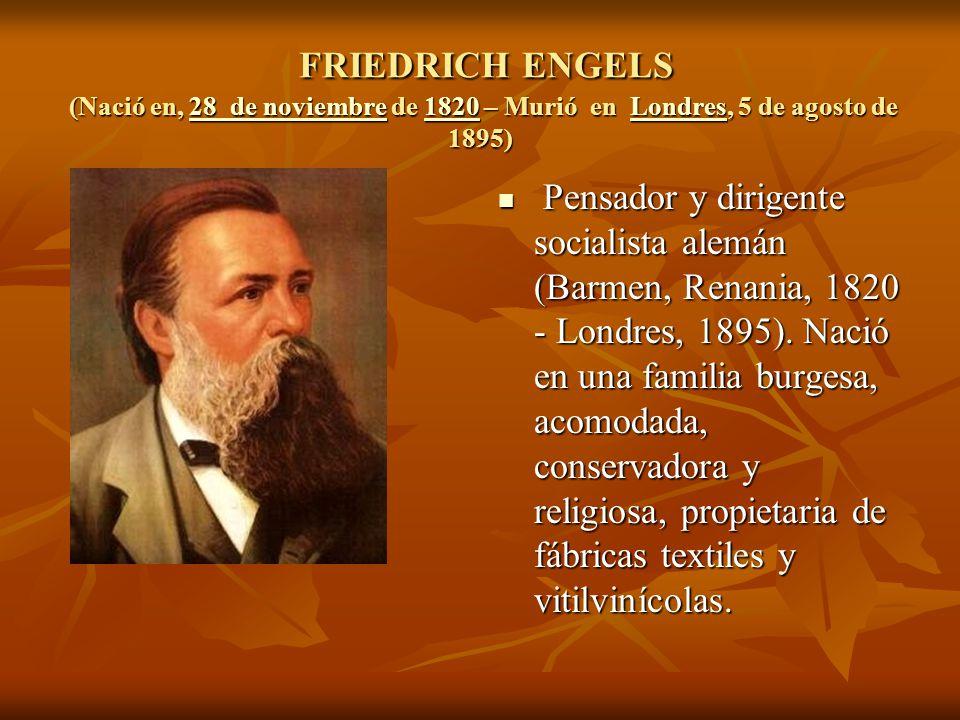 FRIEDRICH ENGELS (Nació en, 28 de noviembre de 1820 – Murió en Londres, 5 de agosto de 1895) FRIEDRICH ENGELS (Nació en, 28 de noviembre de 1820 – Murió en Londres, 5 de agosto de 1895)28 de noviembre1820Londres28 de noviembre1820Londres Pensador y dirigente socialista alemán (Barmen, Renania, 1820 - Londres, 1895).