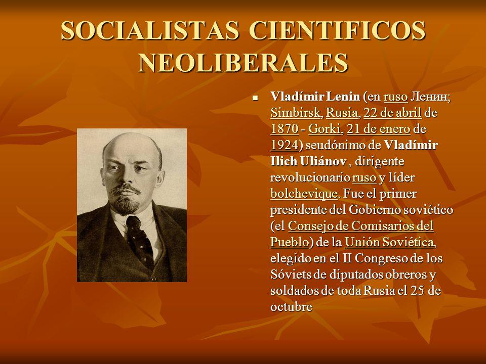 SOCIALISTAS CIENTIFICOS NEOLIBERALES Vladímir Lenin (en ruso Ленин; Simbirsk, Rusia, 22 de abril de 1870 - Gorki, 21 de enero de 1924) seudónimo de Vladímir Ilich Uliánov, dirigente revolucionario ruso y líder bolchevique.