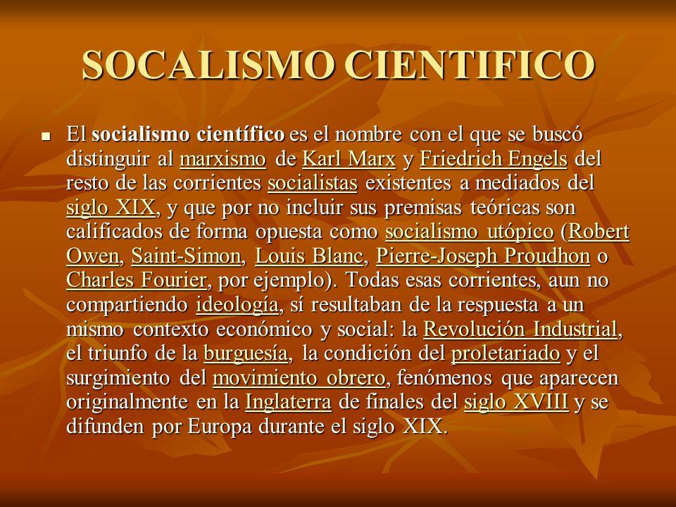 SOCALISMO CIENTIFICO El socialismo científico es el nombre con el que se buscó distinguir al marxismo de Karl Marx y Friedrich Engels del resto de las corrientes socialistas existentes a mediados del siglo XIX, y que por no incluir sus premisas teóricas son calificados de forma opuesta como socialismo utópico (Robert Owen, Saint-Simon, Louis Blanc, Pierre-Joseph Proudhon o Charles Fourier, por ejemplo).
