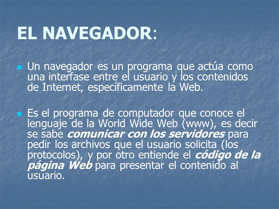 EL NAVEGADOR: Un navegador es un programa que actúa como una interfase entre el usuario y los contenidos de Internet, específicamente la Web. Es el pr