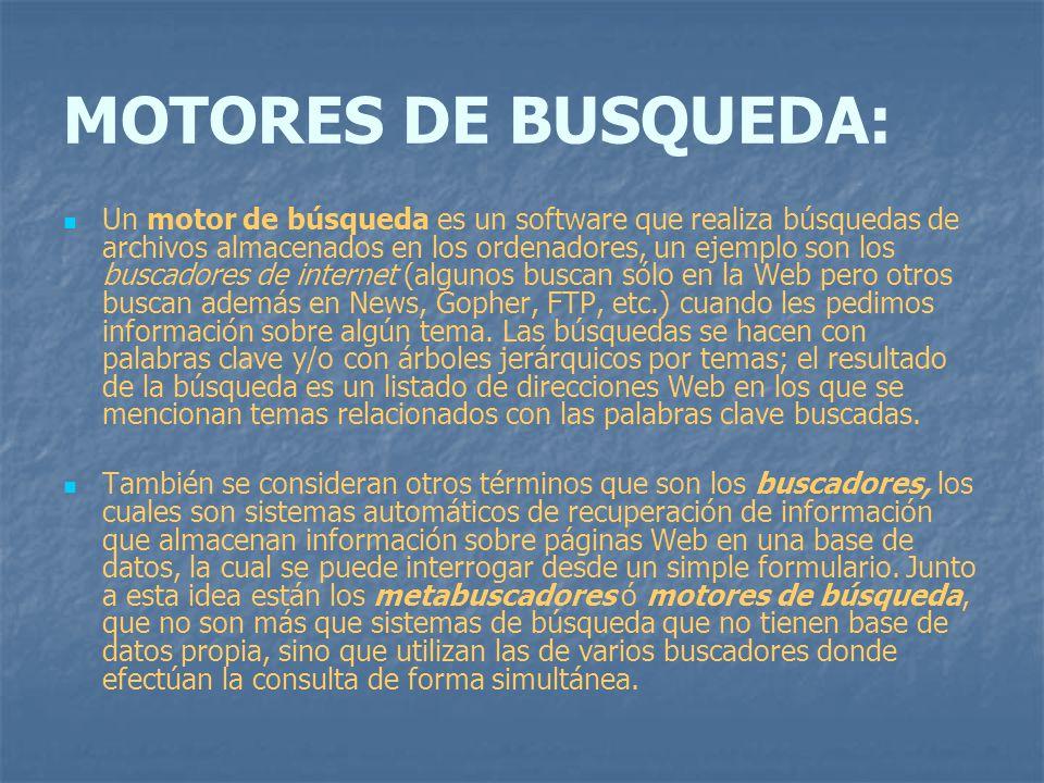 MOTORES DE BUSQUEDA: Un motor de búsqueda es un software que realiza búsquedas de archivos almacenados en los ordenadores, un ejemplo son los buscador