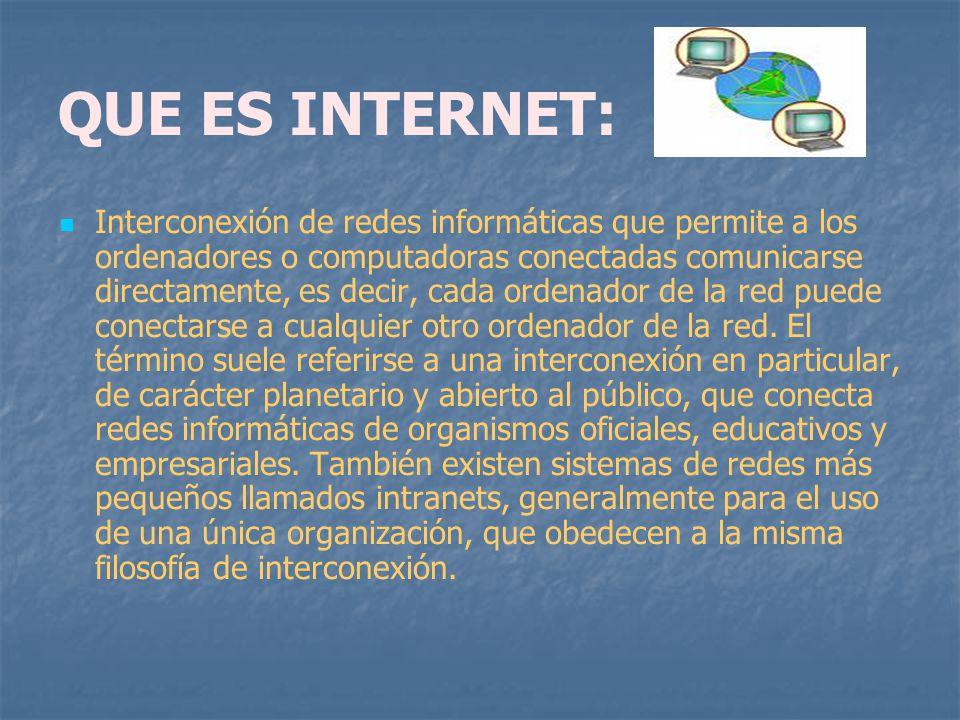 QUE ES INTERNET: Interconexión de redes informáticas que permite a los ordenadores o computadoras conectadas comunicarse directamente, es decir, cada