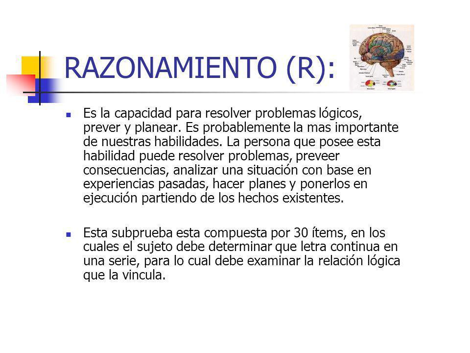 RAZONAMIENTO (R): Es la capacidad para resolver problemas lógicos, prever y planear. Es probablemente la mas importante de nuestras habilidades. La pe