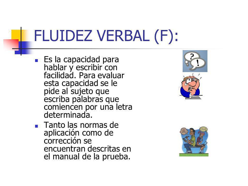 FLUIDEZ VERBAL (F): Es la capacidad para hablar y escribir con facilidad. Para evaluar esta capacidad se le pide al sujeto que escriba palabras que co