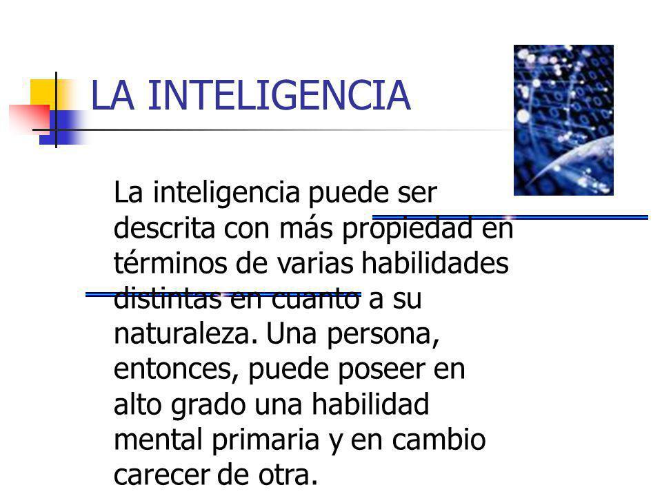 LA INTELIGENCIA La inteligencia puede ser descrita con más propiedad en términos de varias habilidades distintas en cuanto a su naturaleza. Una person