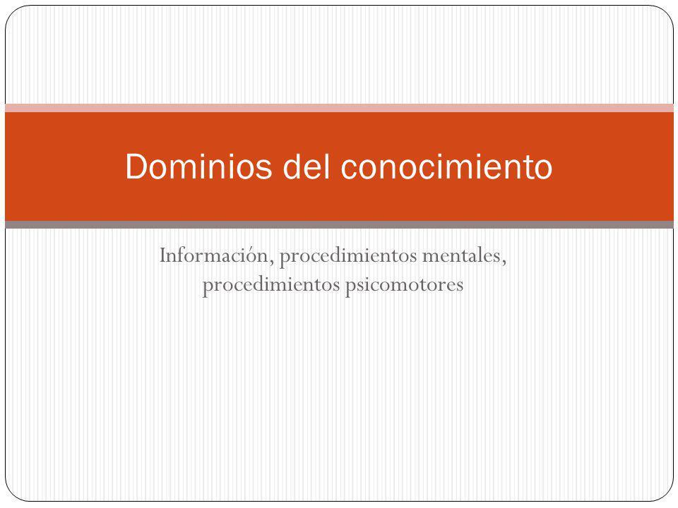 Información, procedimientos mentales, procedimientos psicomotores Dominios del conocimiento