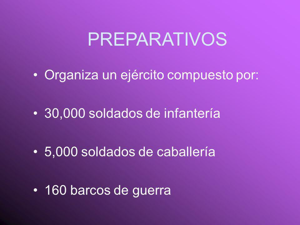 PREPARATIVOS Organiza un ejército compuesto por: 30,000 soldados de infantería 5,000 soldados de caballería 160 barcos de guerra
