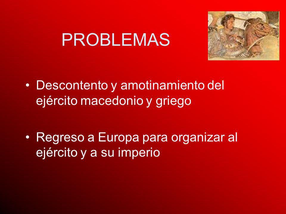 PROBLEMAS Descontento y amotinamiento del ejército macedonio y griego Regreso a Europa para organizar al ejército y a su imperio