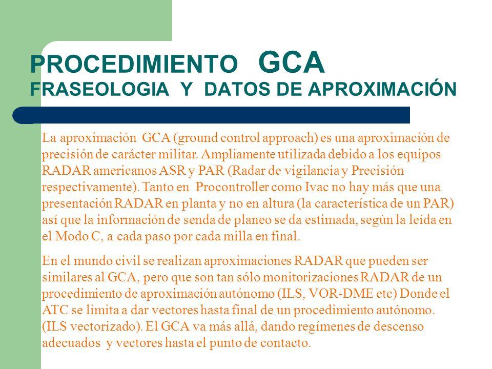PROCEDIMIENTO GCA FRASEOLOGIA Y DATOS DE APROXIMACIÓN La aproximación GCA (ground control approach) es una aproximación de precisión de carácter milit