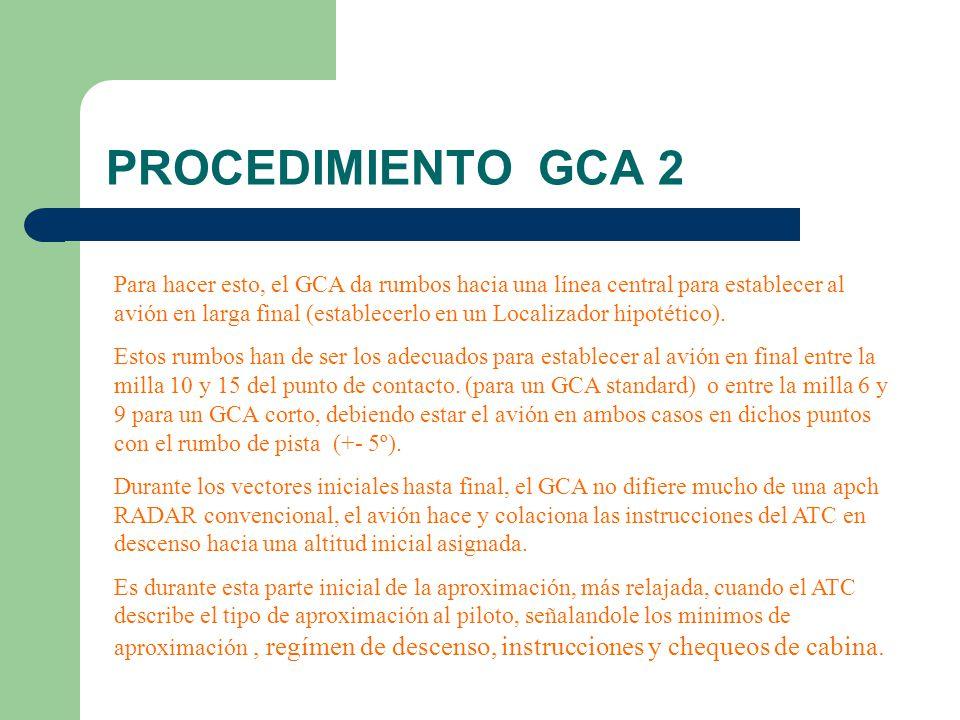 PROCEDIMIENTO GCA 3 Una vez que tenemos al avión establecido en final, debemos seguir dando indicaciones de rumbo con cambios en el mismo de pocos grados (1º a 5º +-) y altitud.