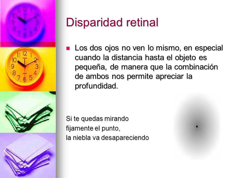 Disparidad retinal Los dos ojos no ven lo mismo, en especial cuando la distancia hasta el objeto es pequeña, de manera que la combinación de ambos nos