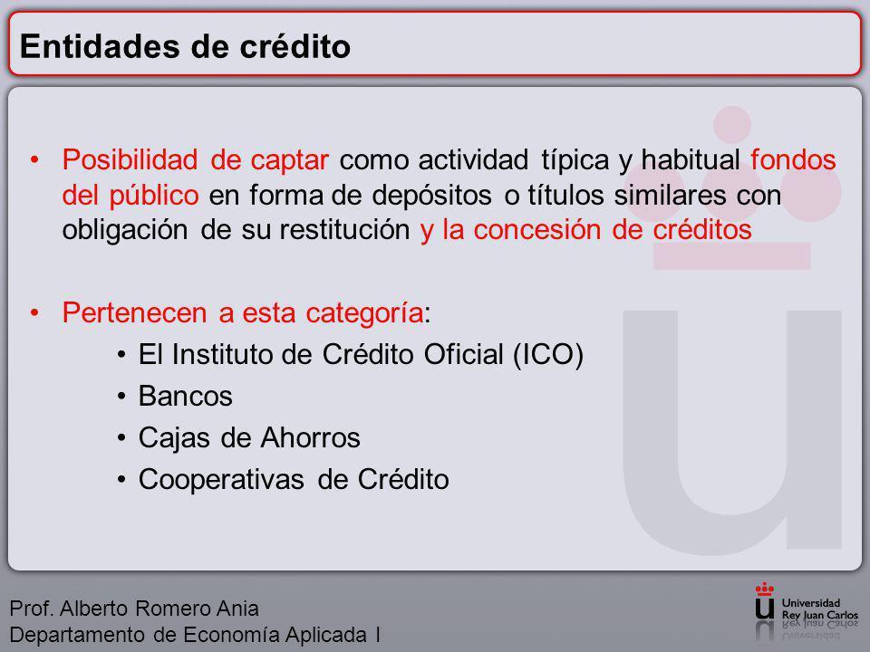 Entidades de crédito Posibilidad de captar como actividad típica y habitual fondos del público en forma de depósitos o títulos similares con obligación de su restitución y la concesión de créditos Pertenecen a esta categoría: El Instituto de Crédito Oficial (ICO) Bancos Cajas de Ahorros Cooperativas de Crédito Prof.