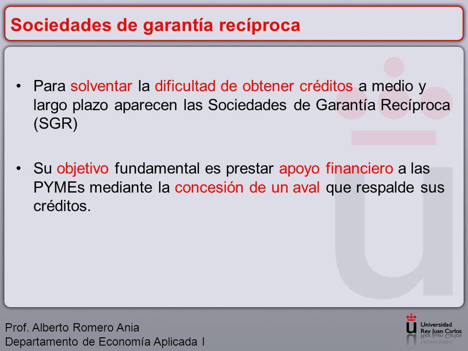 Sociedades de garantía recíproca Para solventar la dificultad de obtener créditos a medio y largo plazo aparecen las Sociedades de Garantía Recíproca (SGR) Su objetivo fundamental es prestar apoyo financiero a las PYMEs mediante la concesión de un aval que respalde sus créditos.