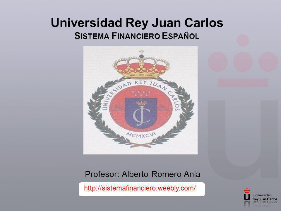 Universidad Rey Juan Carlos S ISTEMA F INANCIERO E SPAÑOL Profesor: Alberto Romero Ania http://sistemafinanciero.weebly.com/