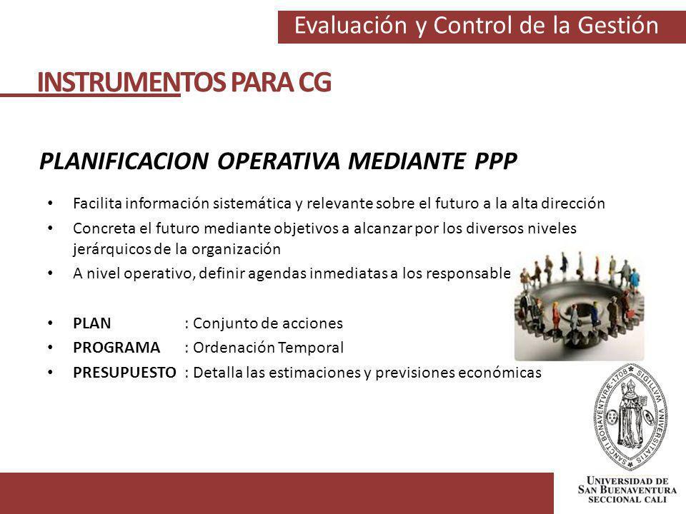 Evaluación y Control de la Gestión INSTRUMENTOS PARA CG PLANIFICACION OPERATIVA MEDIANTE PPP Facilita información sistemática y relevante sobre el fut