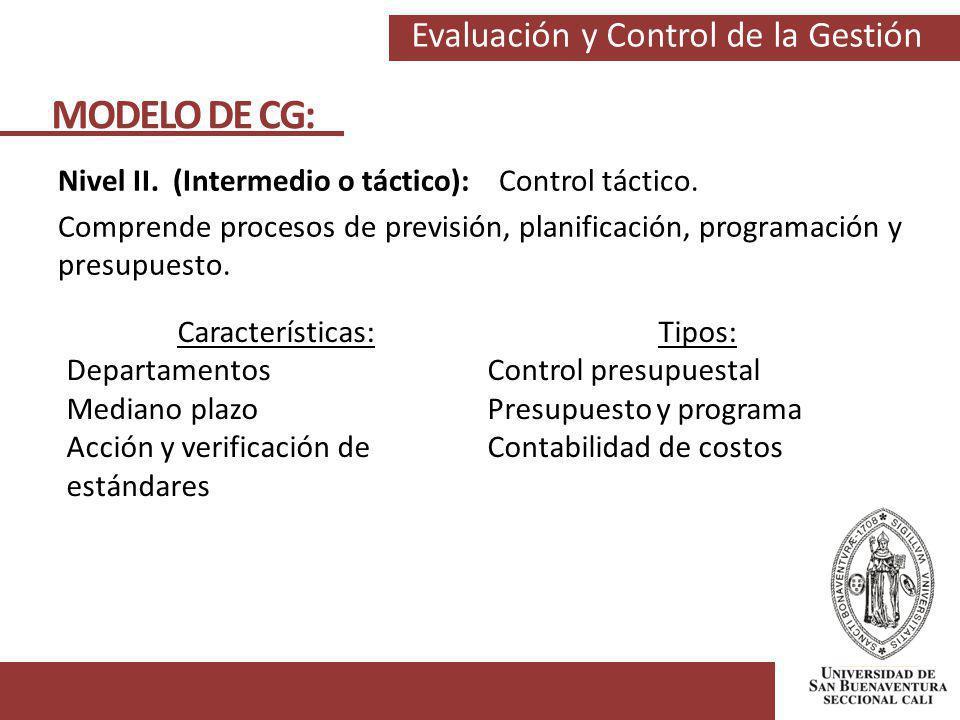 Evaluación y Control de la Gestión MODELO DE CG: Nivel II. (Intermedio o táctico): Control táctico. Comprende procesos de previsión, planificación, pr