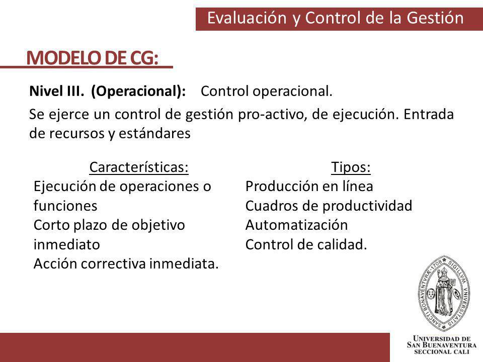Evaluación y Control de la Gestión MODELO DE CG: Nivel III. (Operacional): Control operacional. Se ejerce un control de gestión pro-activo, de ejecuci