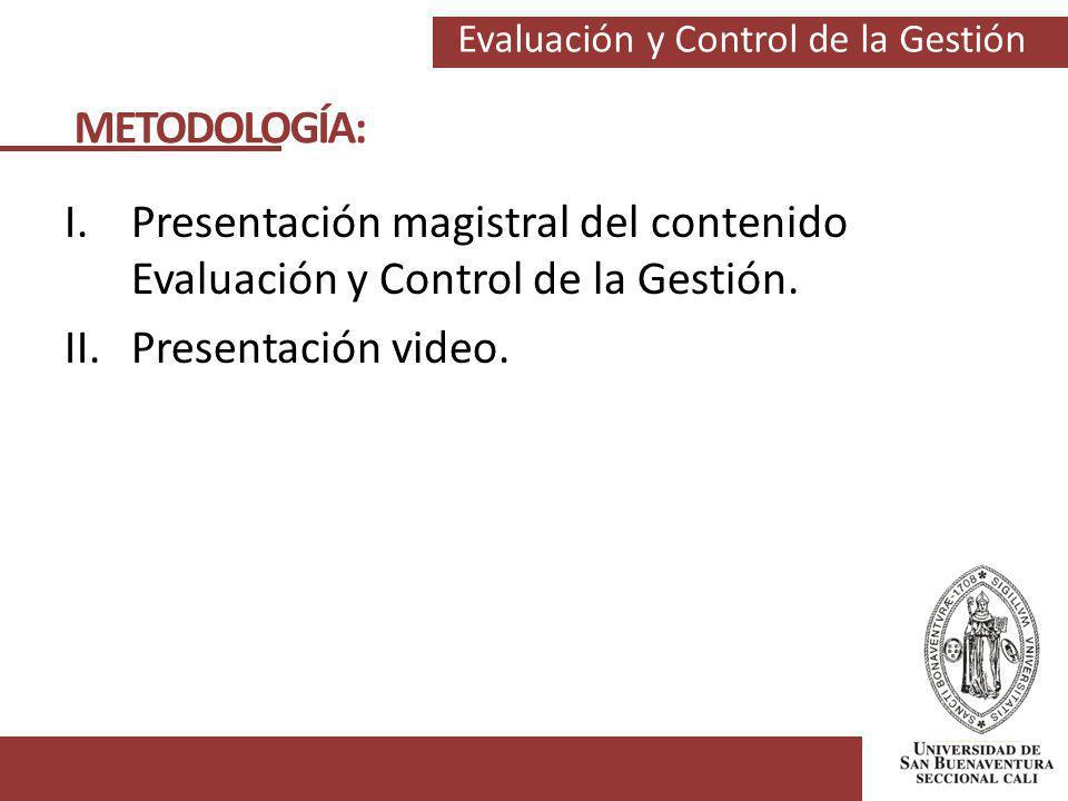 Evaluación y Control de la Gestión I.Presentación magistral del contenido Evaluación y Control de la Gestión. II.Presentación video. METODOLOGÍA: