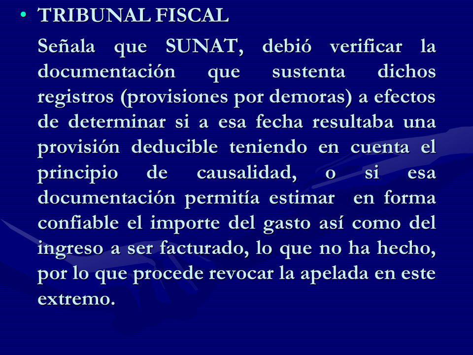 TRIBUNAL FISCAL TRIBUNAL FISCAL Señala que SUNAT, debió verificar la documentación que sustenta dichos registros (provisiones por demoras) a efectos d