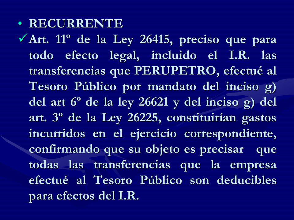 RECURRENTERECURRENTE Art. 11º de la Ley 26415, preciso que para todo efecto legal, incluido el I.R. las transferencias que PERUPETRO, efectué al Tesor
