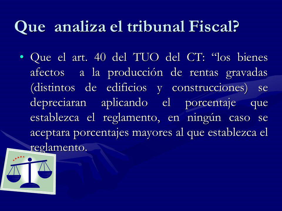 Que analiza el tribunal Fiscal? Que el art. 40 del TUO del CT: los bienes afectos a la producción de rentas gravadas (distintos de edificios y constru