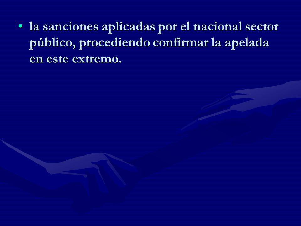 la sanciones aplicadas por el nacional sector público, procediendo confirmar la apelada en este extremo.la sanciones aplicadas por el nacional sector