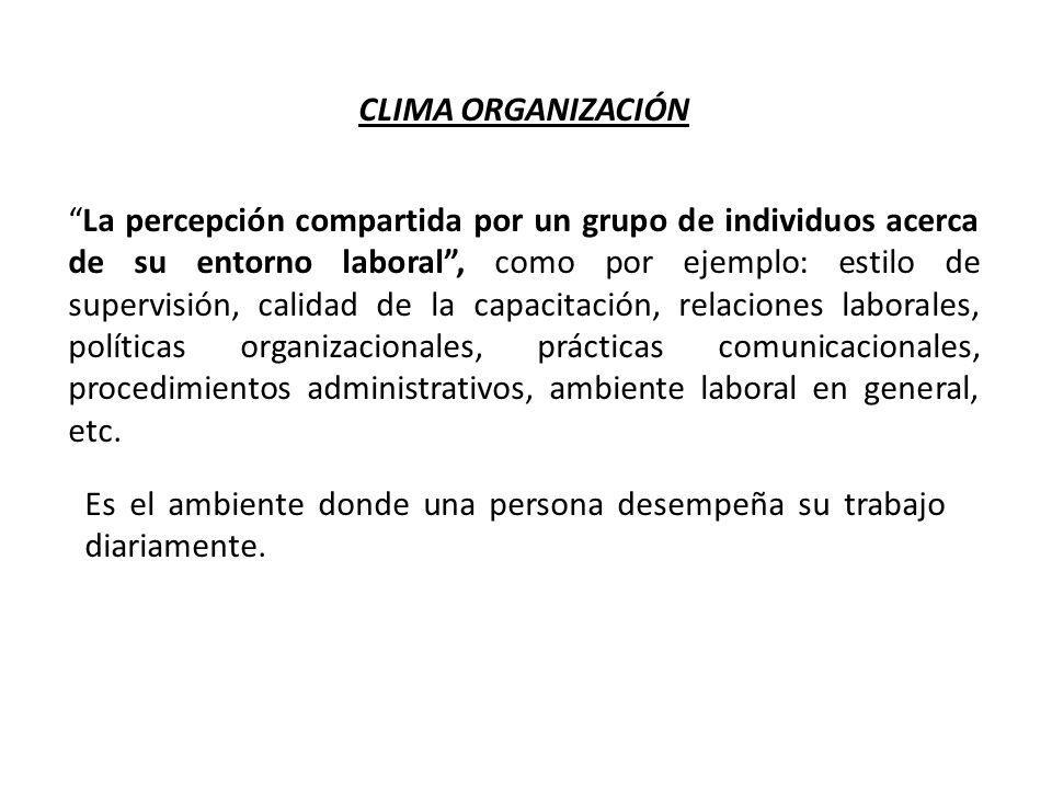 CLIMA ORGANIZACIÓN La percepción compartida por un grupo de individuos acerca de su entorno laboral, como por ejemplo: estilo de supervisión, calidad