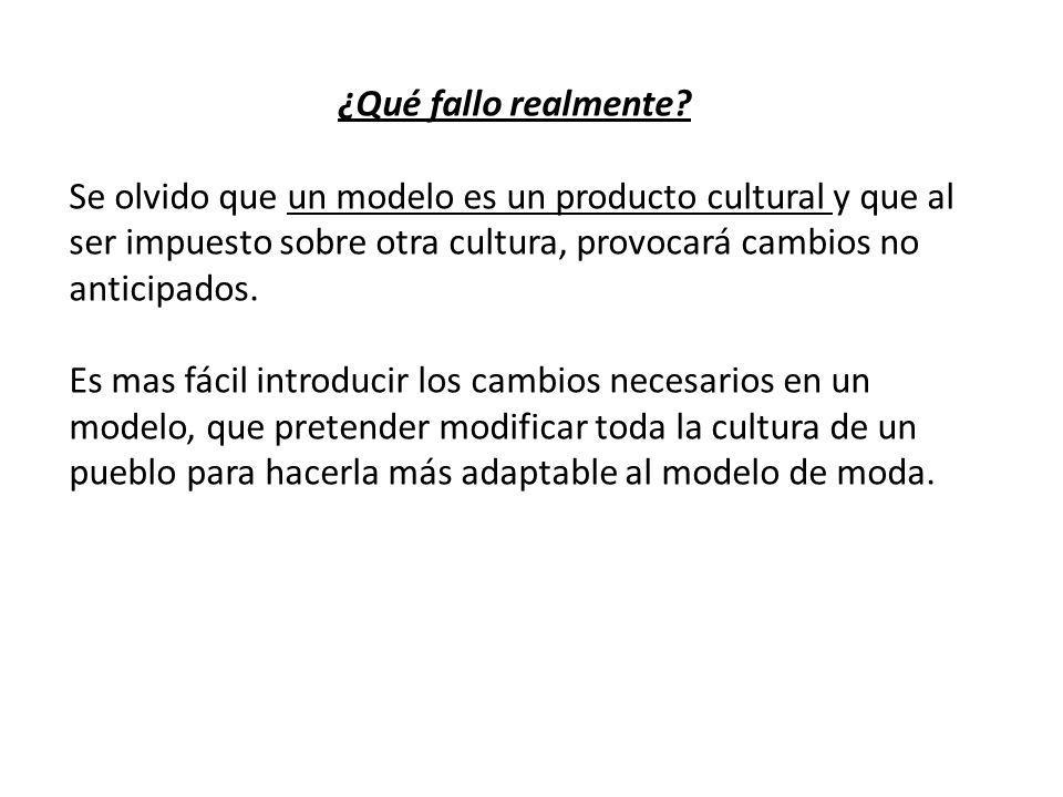 ¿Qué fallo realmente? Se olvido que un modelo es un producto cultural y que al ser impuesto sobre otra cultura, provocará cambios no anticipados. Es m