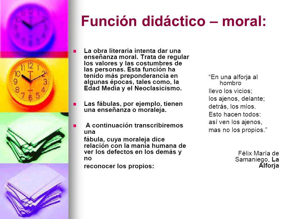 Función didáctico – moral: La obra literaria intenta dar una enseñanza moral. Trata de regular los valores y las costumbres de las personas. Esta func