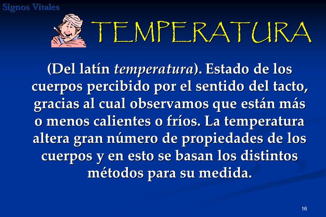 16 (Del latín temperatura). Estado de los cuerpos percibido por el sentido del tacto, gracias al cual observamos que están más o menos calientes o frí