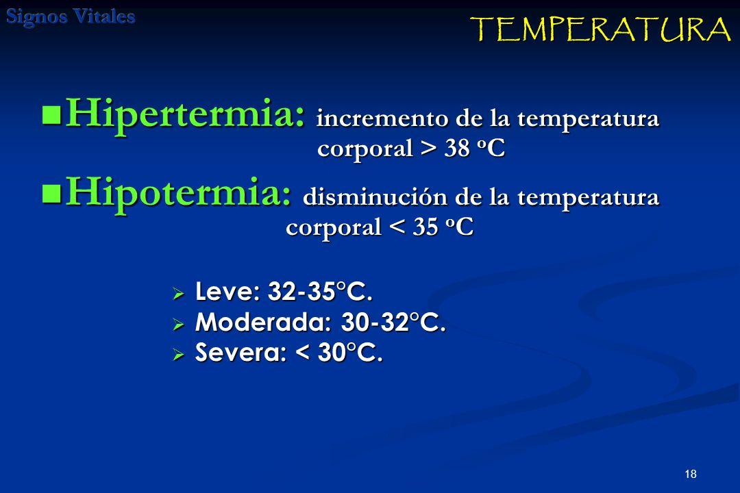 18 Hipertermia: incremento de la temperatura corporal > 38 o C Hipertermia: incremento de la temperatura corporal > 38 o C Hipotermia : disminución de la temperatura corporal < 35 o C Hipotermia : disminución de la temperatura corporal < 35 o C Leve: 32-35°C.