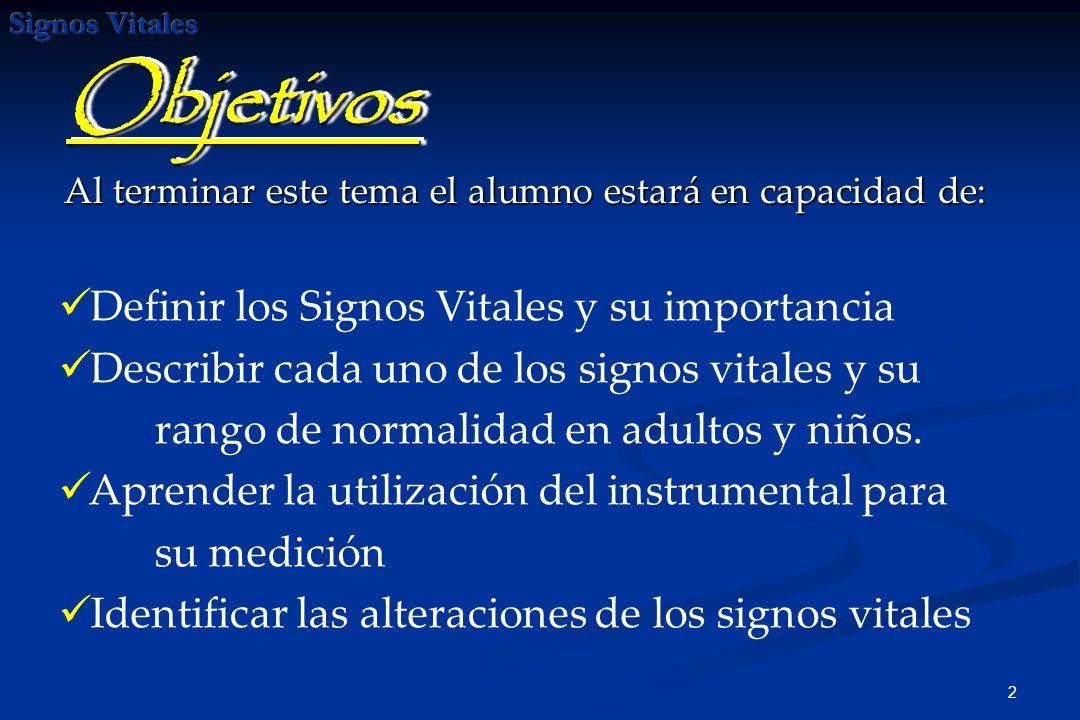 2 Al terminar este tema el alumno estará en capacidad de: ObjetivosObjetivos Definir los Signos Vitales y su importancia Describir cada uno de los signos vitales y su rango de normalidad en adultos y niños.