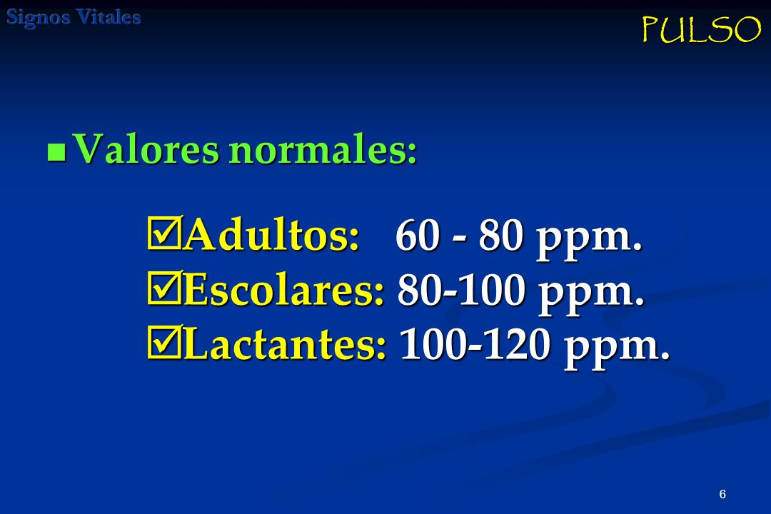 6 Valores normales: Valores normales: PULSO Adultos: 60 - 80 ppm.