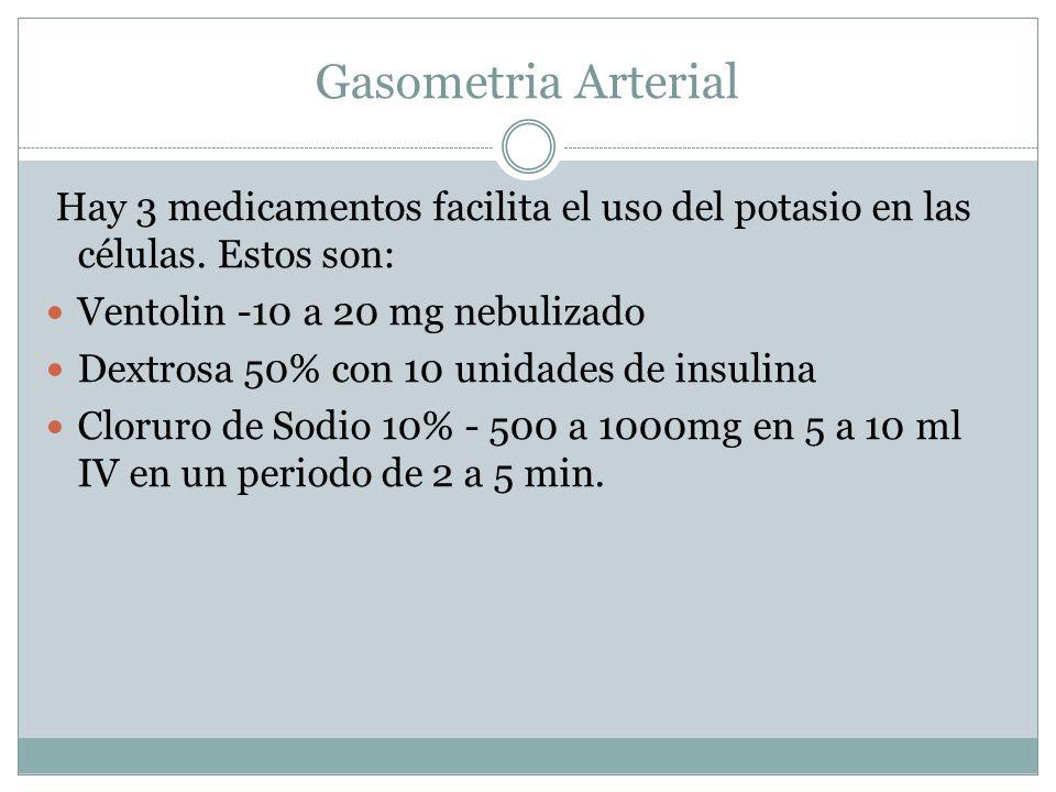Gasometria Arterial Hay 3 medicamentos facilita el uso del potasio en las células. Estos son: Ventolin -10 a 20 mg nebulizado Dextrosa 50% con 10 unid