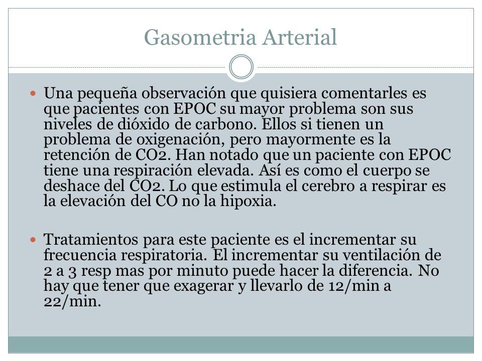 Gasometria Arterial Una pequeña observación que quisiera comentarles es que pacientes con EPOC su mayor problema son sus niveles de dióxido de carbono