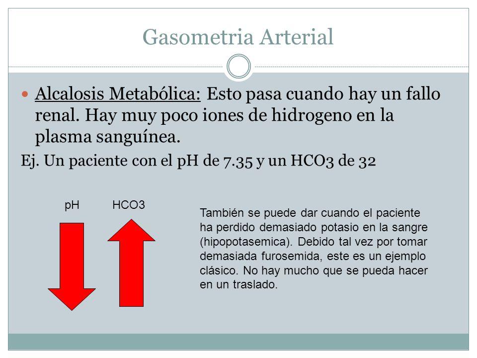 Gasometria Arterial Alcalosis Metabólica: Esto pasa cuando hay un fallo renal. Hay muy poco iones de hidrogeno en la plasma sanguínea. Ej. Un paciente