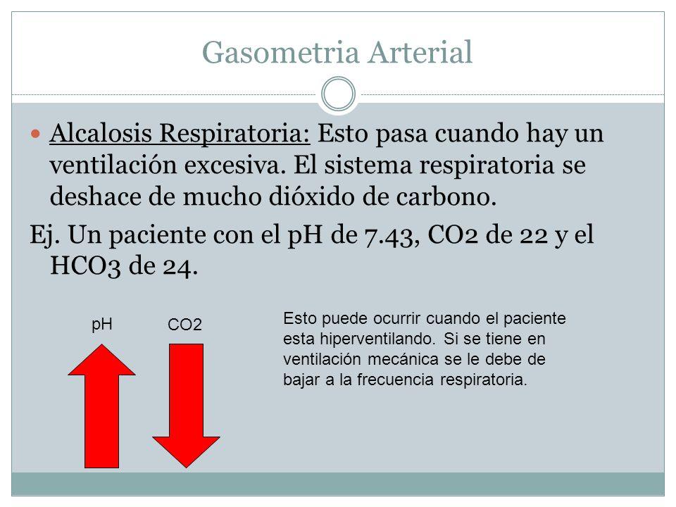 Gasometria Arterial Alcalosis Respiratoria: Esto pasa cuando hay un ventilación excesiva. El sistema respiratoria se deshace de mucho dióxido de carbo