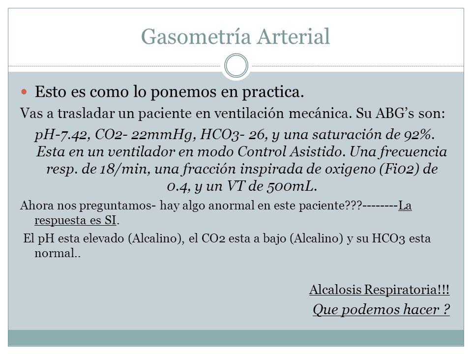 Gasometría Arterial Esto es como lo ponemos en practica. Vas a trasladar un paciente en ventilación mecánica. Su ABGs son: pH-7.42, CO2- 22mmHg, HCO3-