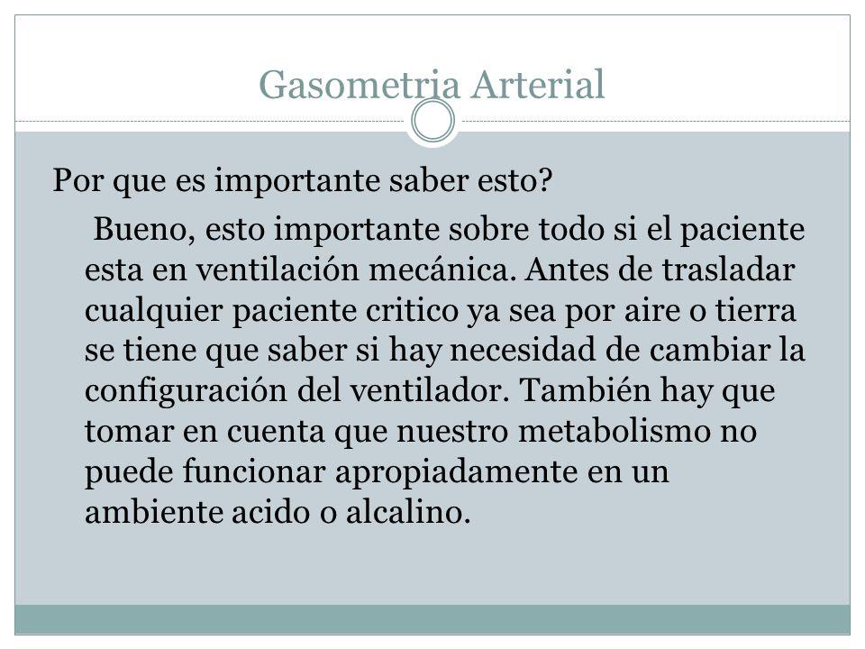 Gasometria Arterial Por que es importante saber esto? Bueno, esto importante sobre todo si el paciente esta en ventilación mecánica. Antes de traslada