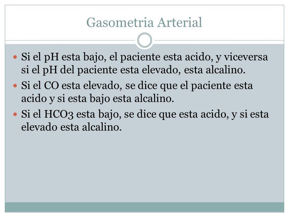 Gasometria Arterial Si el pH esta bajo, el paciente esta acido, y viceversa si el pH del paciente esta elevado, esta alcalino. Si el CO esta elevado,