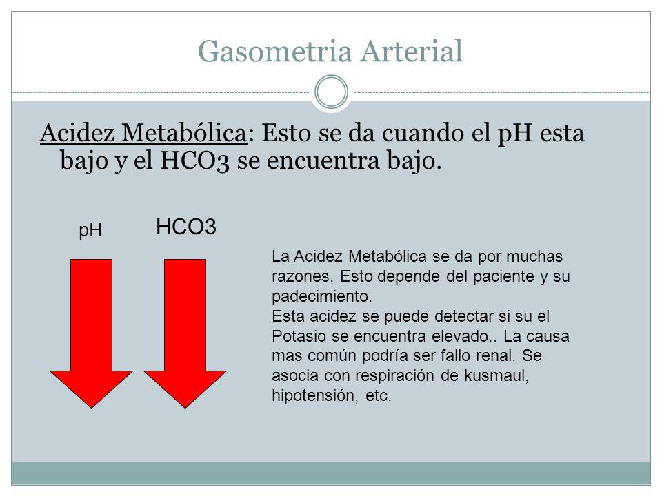 Gasometria Arterial Acidez Metabólica: Esto se da cuando el pH esta bajo y el HCO3 se encuentra bajo. pH HCO3 La Acidez Metabólica se da por muchas ra