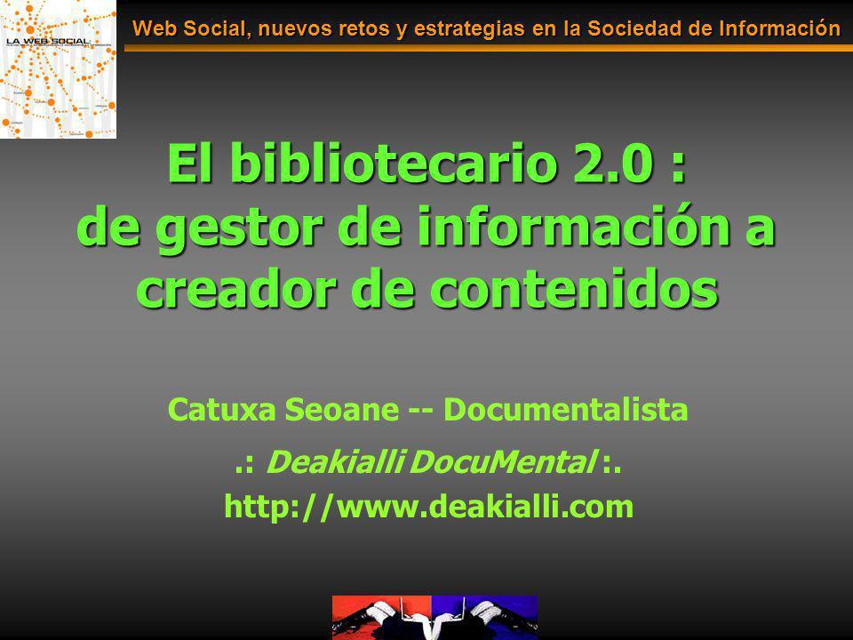 El bibliotecario 2.0 : de gestor de información a creador de contenidos Web Social, nuevos retos y estrategias en la Sociedad de Información Catuxa Se