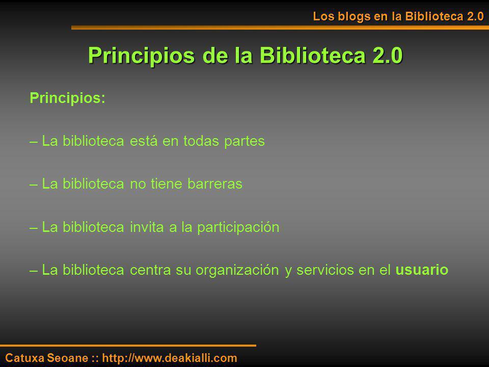 Principios de la Biblioteca 2.0 Los blogs en la Biblioteca 2.0 Catuxa Seoane :: http://www.deakialli.com Principios: – La biblioteca está en todas par